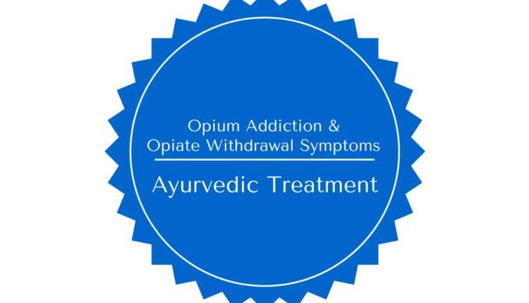 Ayurvedic Treatment for Opium Addiction & Opiate Withdrawal Symptoms