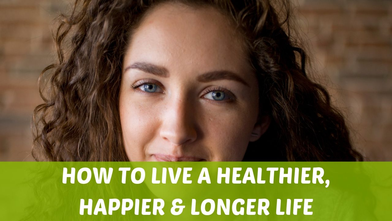 How to Live a Healthier, Happier & Longer Life